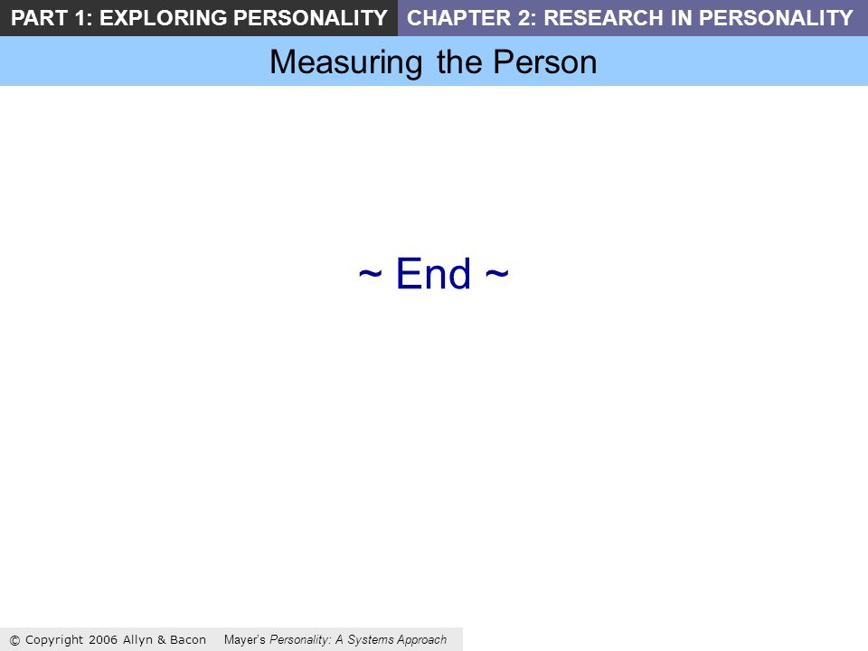 Measuring the Person © Copyright 2006 Allyn & Bacon Mayers Personality: A Systems Approach PART 1: EXPLORING PERSONALITYCHAPTER 2: RESEARCH IN PERSONALITY ~ End ~