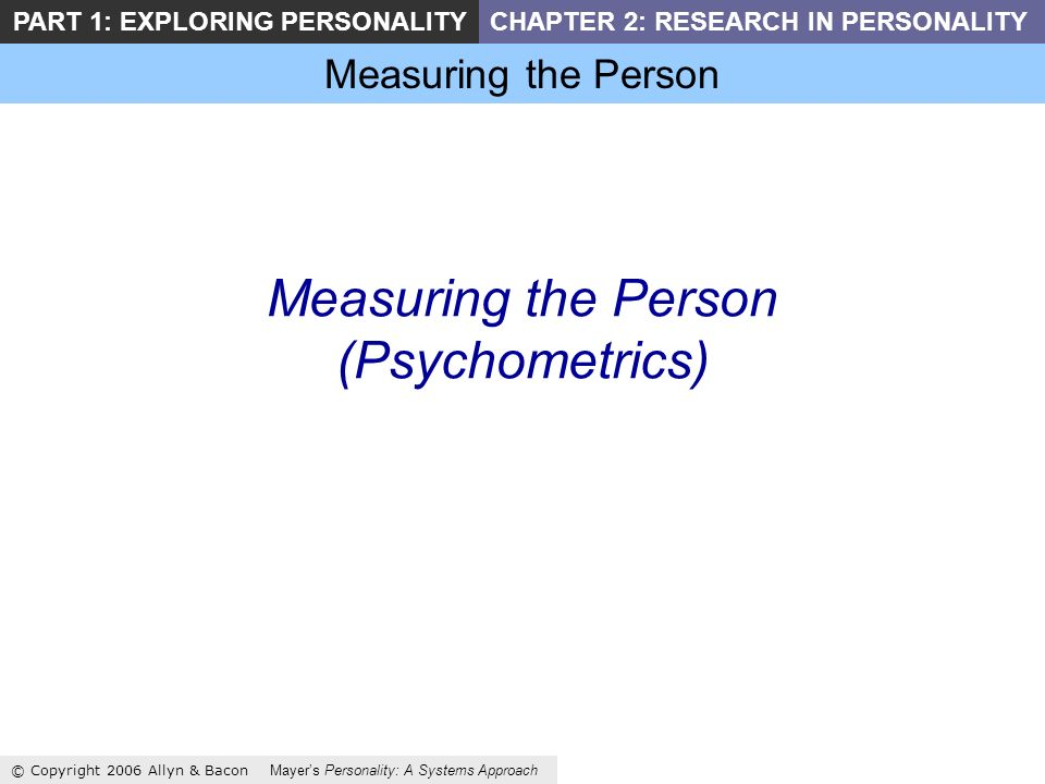 Measuring the Person © Copyright 2006 Allyn & Bacon Mayers Personality: A Systems Approach PART 1: EXPLORING PERSONALITYCHAPTER 2: RESEARCH IN PERSONALITY Measuring the Person (Psychometrics)