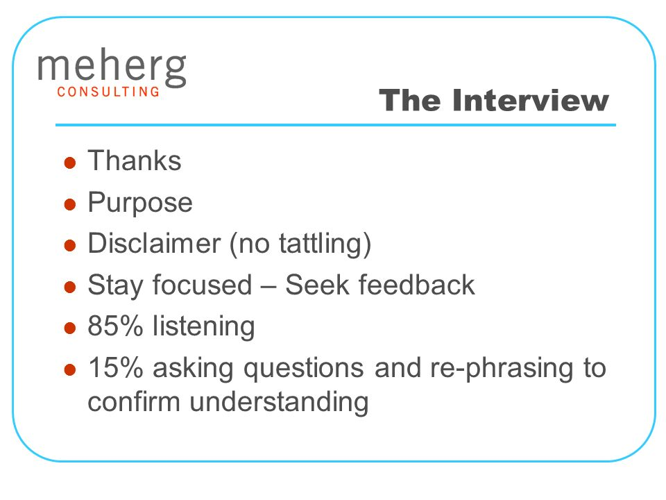 The Interview Thanks Purpose Disclaimer (no tattling) Stay focused – Seek feedback 85% listening 15% asking questions and re-phrasing to confirm understanding