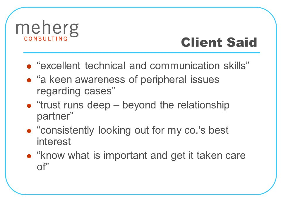 Client Said excellent technical and communication skills a keen awareness of peripheral issues regarding cases trust runs deep – beyond the relationship partner consistently looking out for my co. s best interest know what is important and get it taken care of