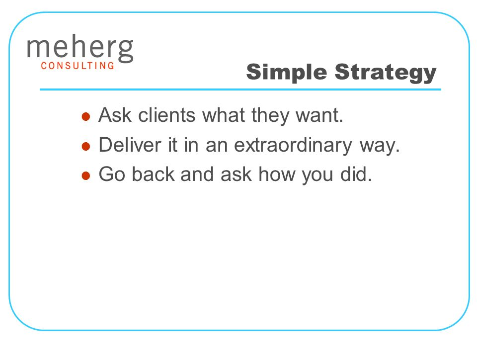 Simple Strategy Ask clients what they want. Deliver it in an extraordinary way.