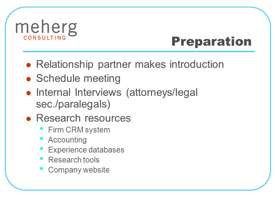 Preparation Relationship partner makes introduction Schedule meeting Internal Interviews (attorneys/legal sec./paralegals) Research resources Firm CRM system Accounting Experience databases Research tools Company website