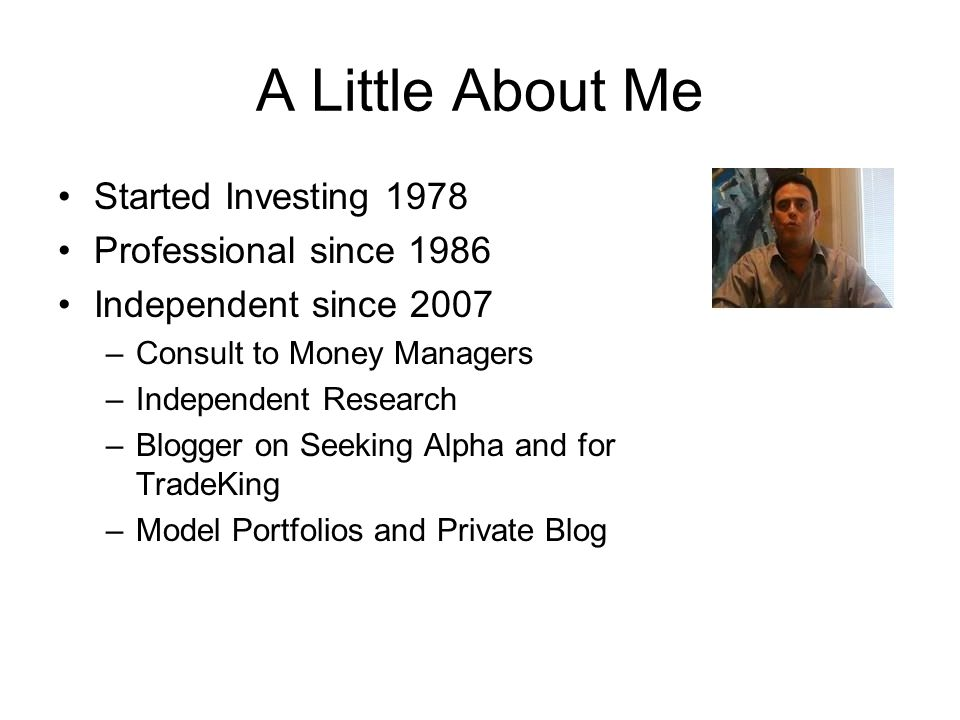 A Little About Me Started Investing 1978 Professional since 1986 Independent since 2007 –Consult to Money Managers –Independent Research –Blogger on Seeking Alpha and for TradeKing –Model Portfolios and Private Blog