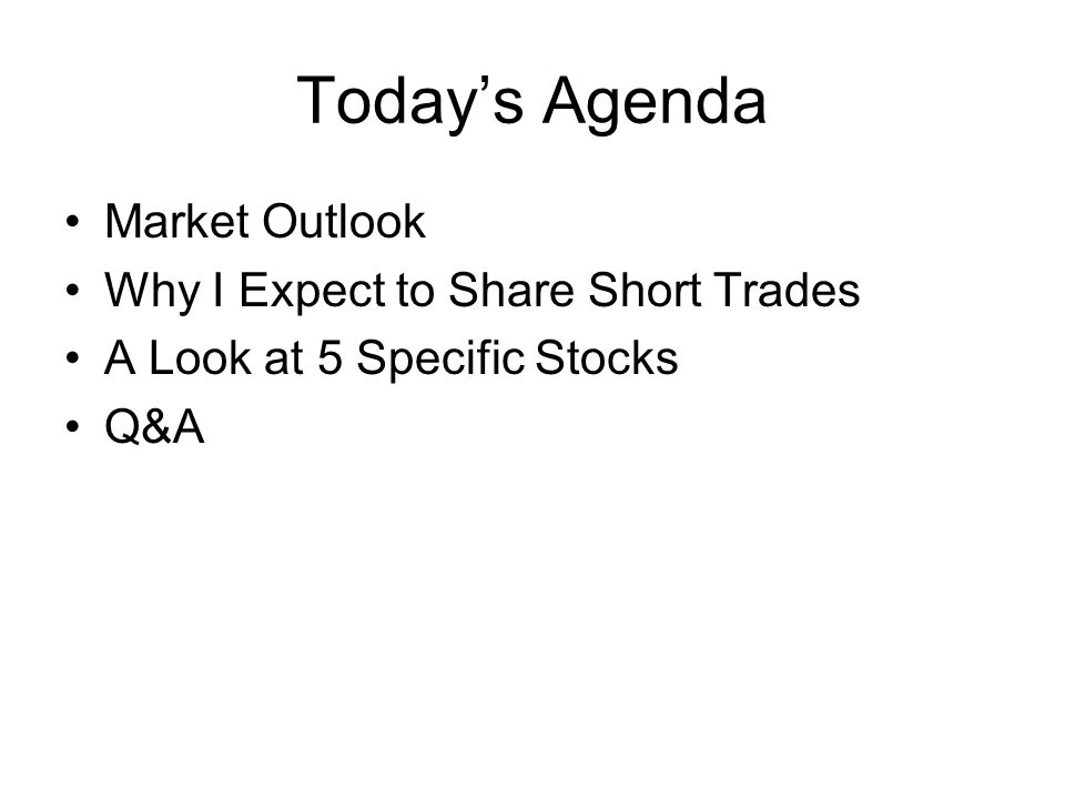 Todays Agenda Market Outlook Why I Expect to Share Short Trades A Look at 5 Specific Stocks Q&A