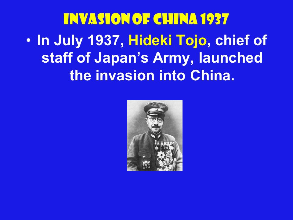 Invasion of China 1937 In July 1937, Hideki Tojo, chief of staff of Japans Army, launched the invasion into China.
