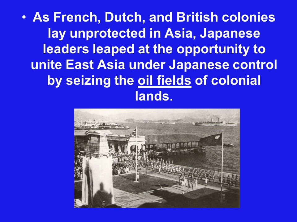 As French, Dutch, and British colonies lay unprotected in Asia, Japanese leaders leaped at the opportunity to unite East Asia under Japanese control by seizing the oil fields of colonial lands.