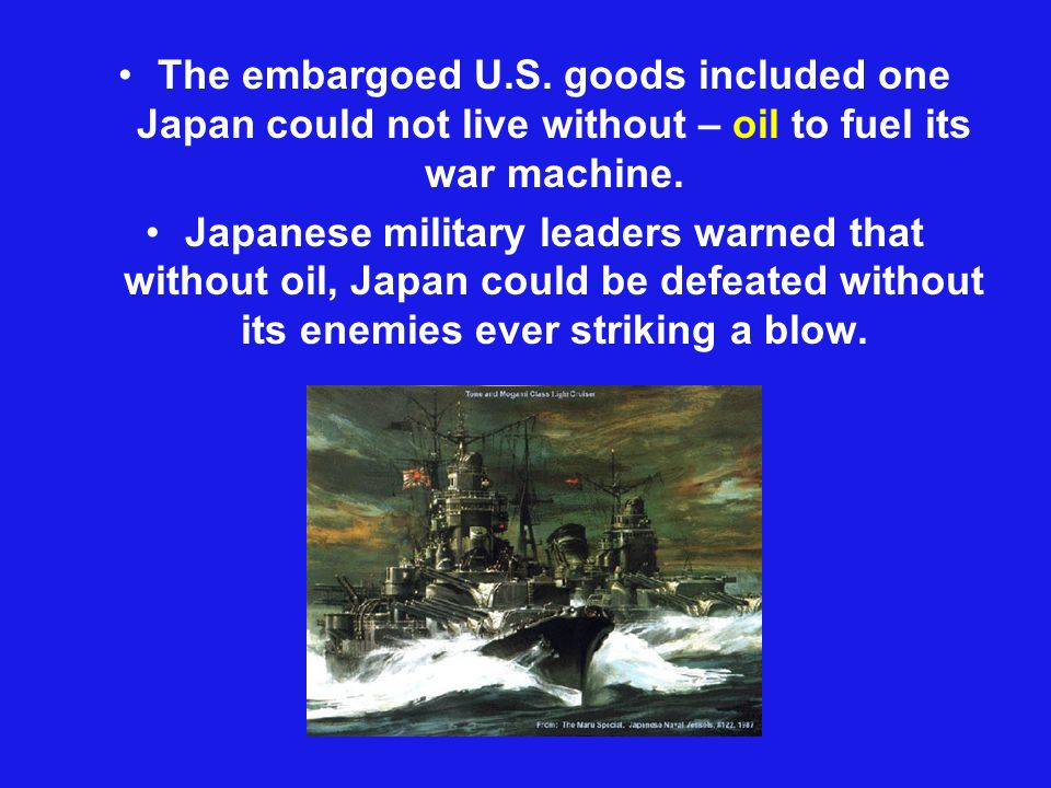 The embargoed U.S. goods included one Japan could not live without – oil to fuel its war machine.