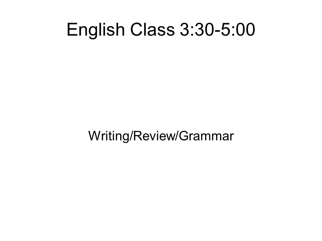 English Class 3:30-5:00 Writing/Review/Grammar