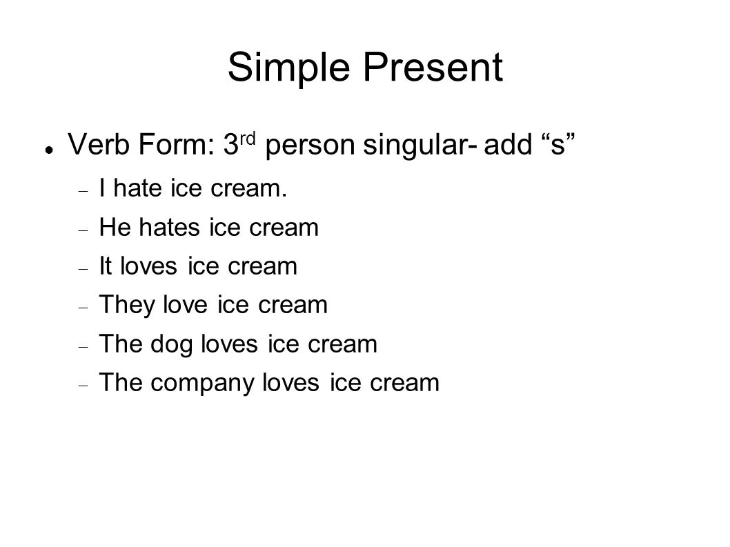 Simple Present Verb Form: 3 rd person singular- add s I hate ice cream.