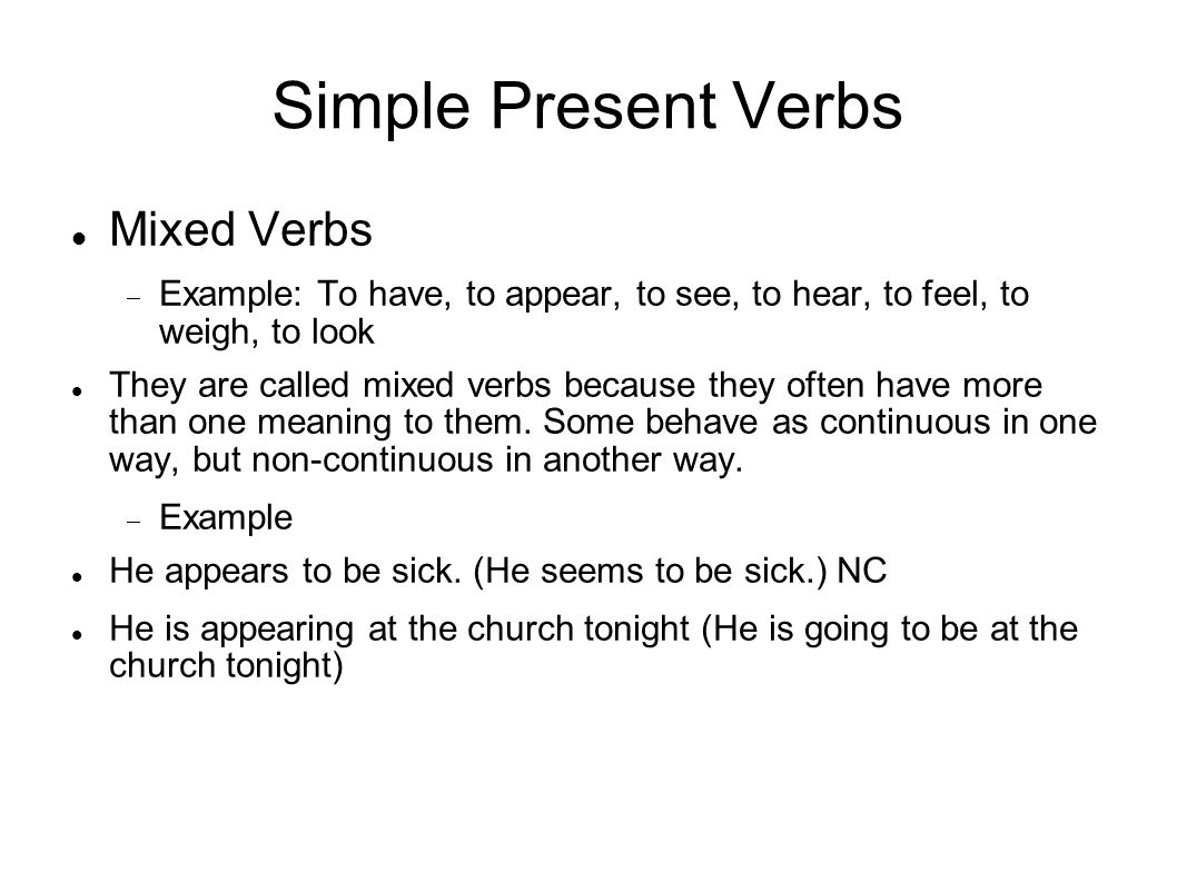 Simple Present Verbs Mixed Verbs Example: To have, to appear, to see, to hear, to feel, to weigh, to look They are called mixed verbs because they often have more than one meaning to them.