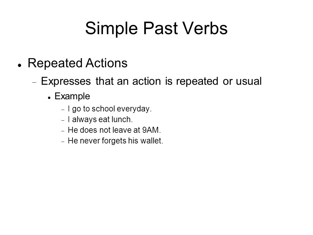 Simple Past Verbs Repeated Actions Expresses that an action is repeated or usual Example I go to school everyday.