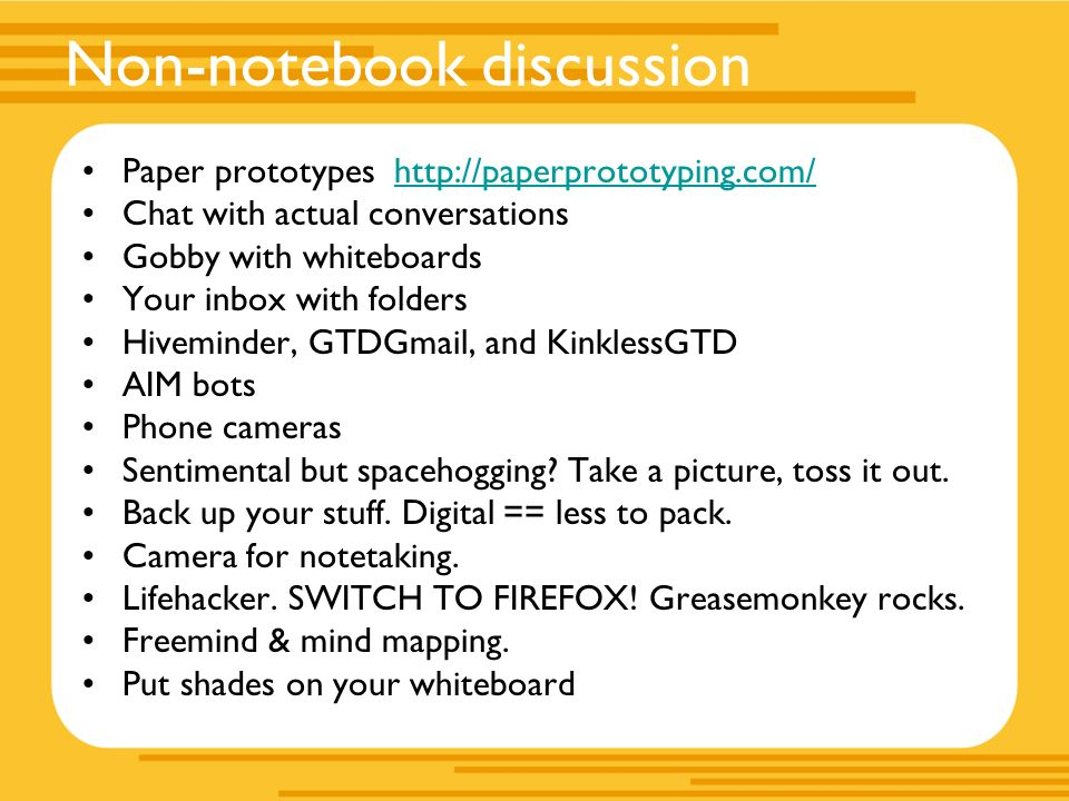 Non-notebook discussion Paper prototypes   Chat with actual conversations Gobby with whiteboards Your inbox with folders Hiveminder, GTDGmail, and KinklessGTD AIM bots Phone cameras Sentimental but spacehogging.