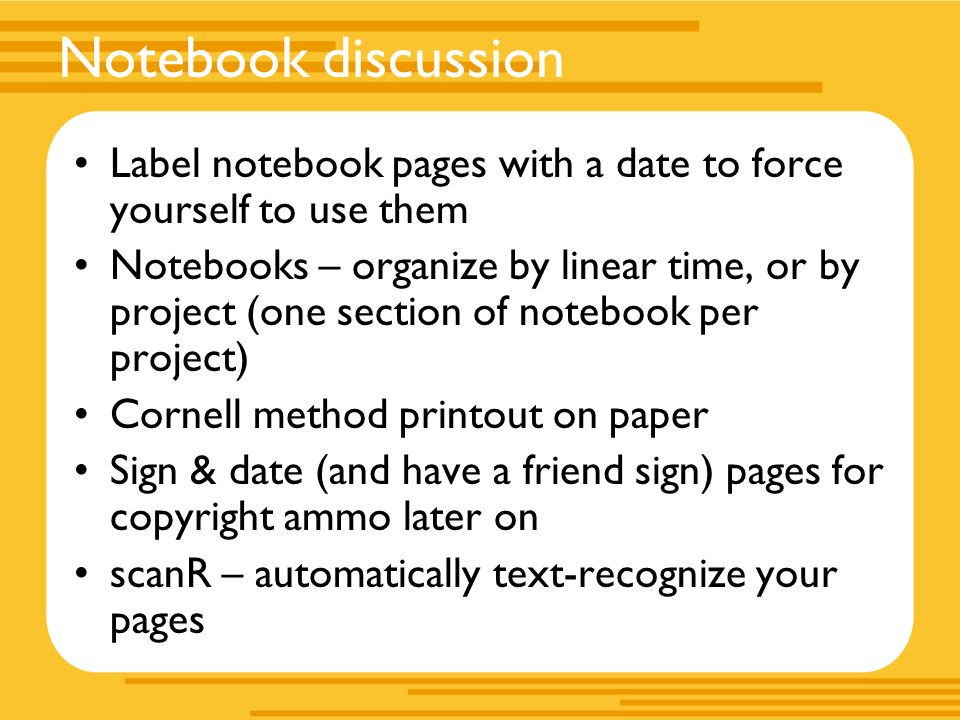 Notebook discussion Label notebook pages with a date to force yourself to use them Notebooks – organize by linear time, or by project (one section of notebook per project) Cornell method printout on paper Sign & date (and have a friend sign) pages for copyright ammo later on scanR – automatically text-recognize your pages