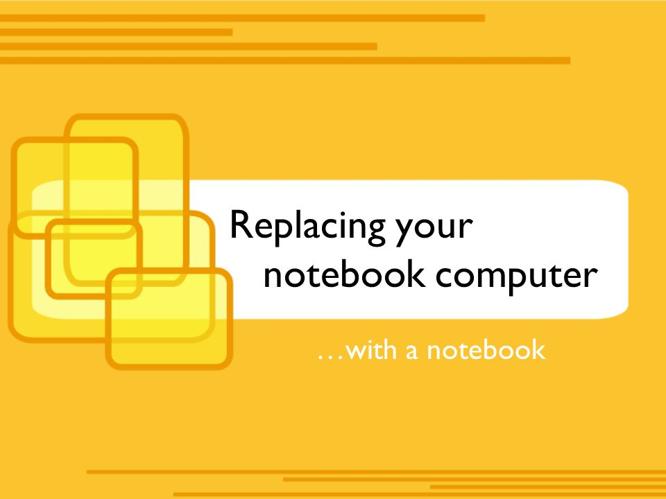 Replacing your notebook computer …with a notebook