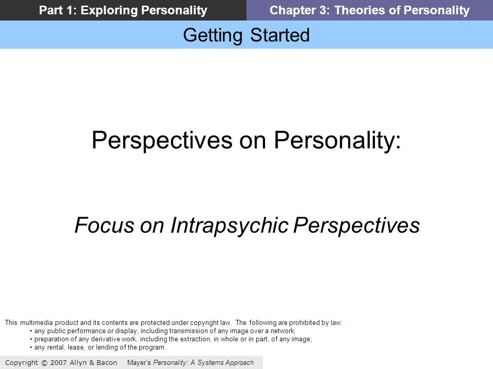 Getting Started Copyright © 2007 Allyn & Bacon Mayers Personality: A Systems Approach Part 1: Exploring PersonalityChapter 3: Theories of Personality Perspectives on Personality: Focus on Intrapsychic Perspectives This multimedia product and its contents are protected under copyright law.