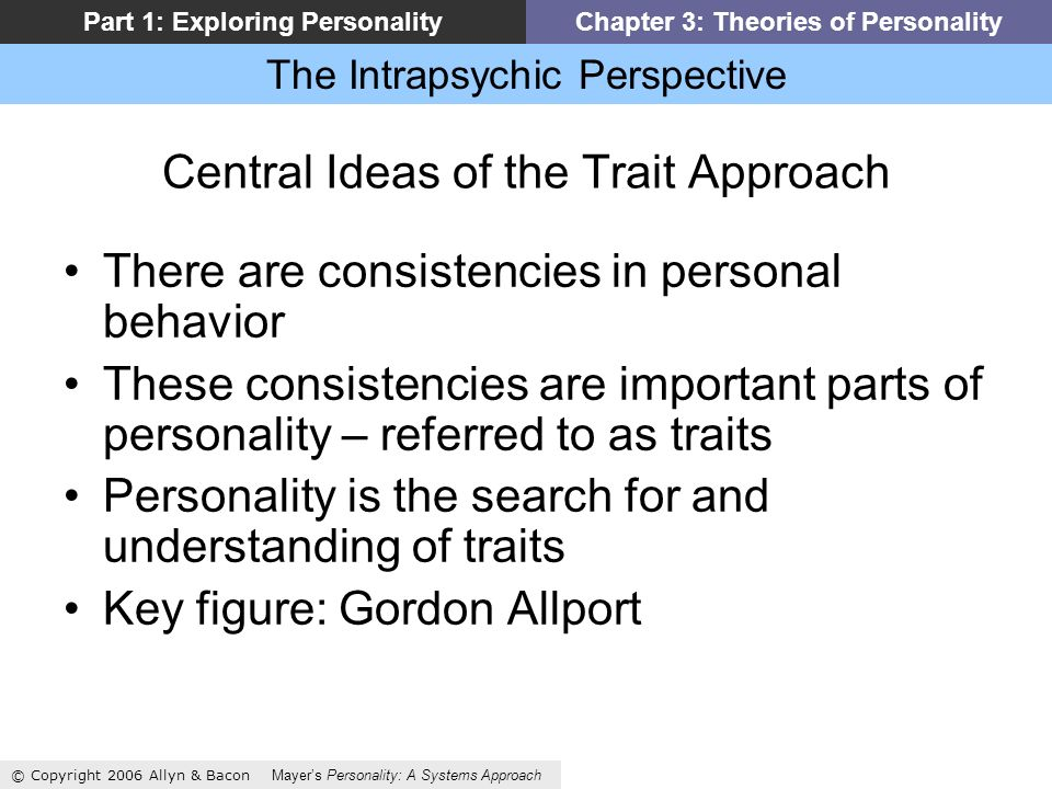 The Intrapsychic Perspective © Copyright 2006 Allyn & Bacon Mayers Personality: A Systems Approach Part 1: Exploring PersonalityChapter 3: Theories of Personality Central Ideas of the Trait Approach There are consistencies in personal behavior These consistencies are important parts of personality – referred to as traits Personality is the search for and understanding of traits Key figure: Gordon Allport
