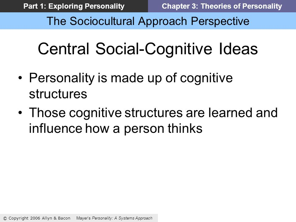 The Sociocultural Approach Perspective © Copyright 2006 Allyn & Bacon Mayers Personality: A Systems Approach Part 1: Exploring PersonalityChapter 3: Theories of Personality Central Social-Cognitive Ideas Personality is made up of cognitive structures Those cognitive structures are learned and influence how a person thinks