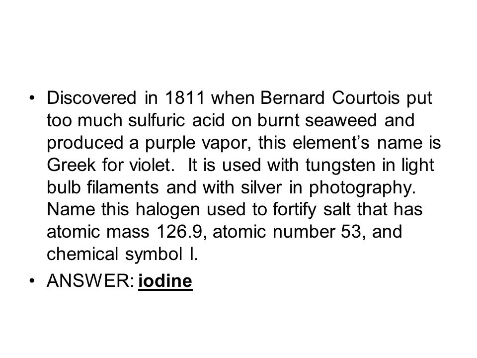 Discovered in 1811 when Bernard Courtois put too much sulfuric acid on burnt seaweed and produced a purple vapor, this elements name is Greek for violet.