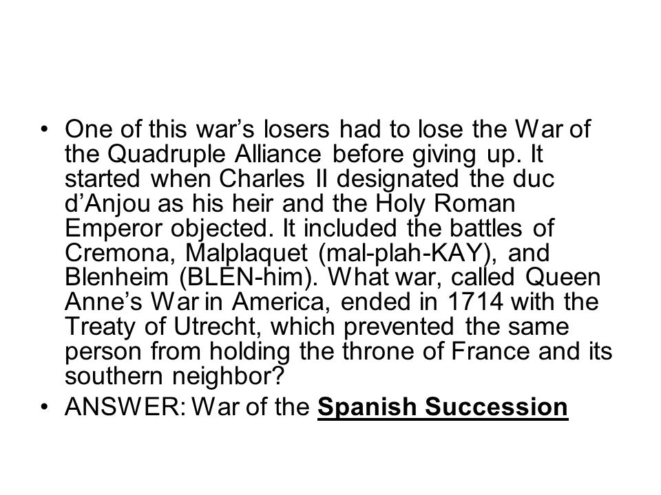 One of this wars losers had to lose the War of the Quadruple Alliance before giving up.