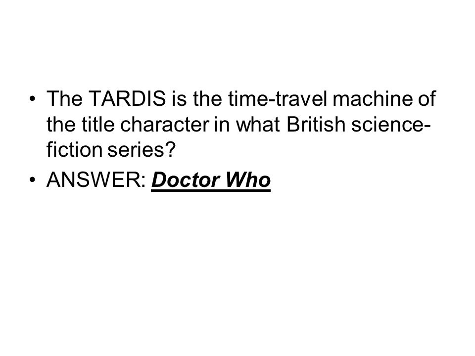 The TARDIS is the time-travel machine of the title character in what British science- fiction series.