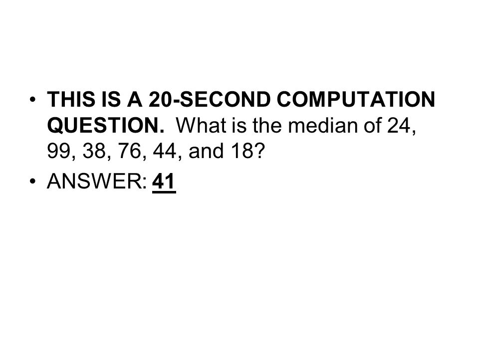 THIS IS A 20-SECOND COMPUTATION QUESTION. What is the median of 24, 99, 38, 76, 44, and 18.