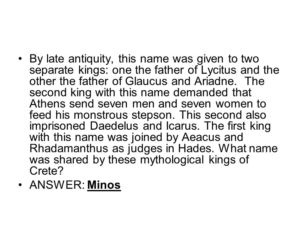 By late antiquity, this name was given to two separate kings: one the father of Lycitus and the other the father of Glaucus and Ariadne.
