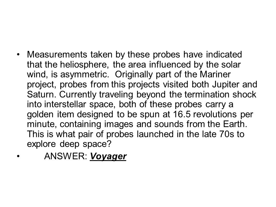 Measurements taken by these probes have indicated that the heliosphere, the area influenced by the solar wind, is asymmetric.