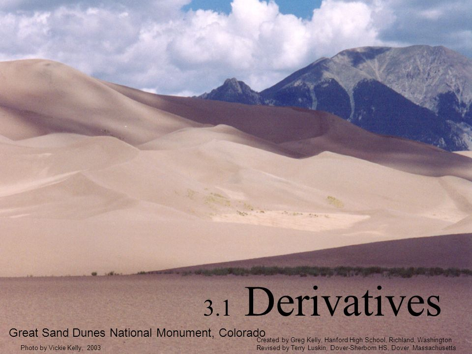 3.1 Derivatives Great Sand Dunes National Monument, Colorado Photo by Vickie Kelly, 2003 Created by Greg Kelly, Hanford High School, Richland, Washington Revised by Terry Luskin, Dover-Sherborn HS, Dover, Massachusetts