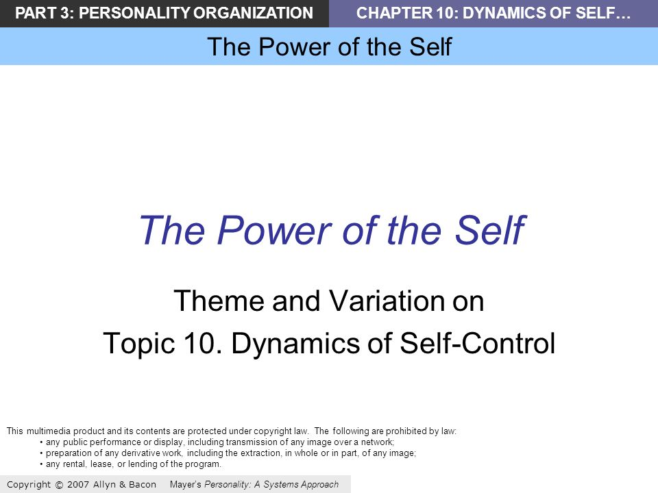 PART 3: PERSONALITY ORGANIZATIONCHAPTER 10: DYNAMICS OF SELF… The Power of the Self Copyright © 2007 Allyn & Bacon Mayers Personality: A Systems Approach The Power of the Self Theme and Variation on Topic 10.