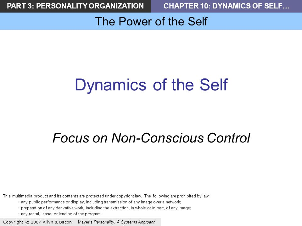 PART 3: PERSONALITY ORGANIZATIONCHAPTER 10: DYNAMICS OF SELF… The Power of the Self Copyright © 2007 Allyn & Bacon Mayers Personality: A Systems Approach Dynamics of the Self Focus on Non-Conscious Control This multimedia product and its contents are protected under copyright law.