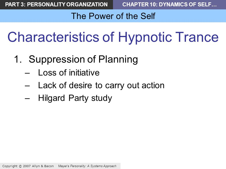 PART 3: PERSONALITY ORGANIZATIONCHAPTER 10: DYNAMICS OF SELF… The Power of the Self Copyright © 2007 Allyn & Bacon Mayers Personality: A Systems Approach Characteristics of Hypnotic Trance 1.Suppression of Planning –Loss of initiative –Lack of desire to carry out action –Hilgard Party study