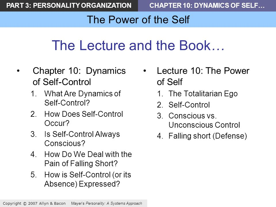 PART 3: PERSONALITY ORGANIZATIONCHAPTER 10: DYNAMICS OF SELF… The Power of the Self Copyright © 2007 Allyn & Bacon Mayers Personality: A Systems Approach The Lecture and the Book… Chapter 10: Dynamics of Self-Control 1.What Are Dynamics of Self-Control.