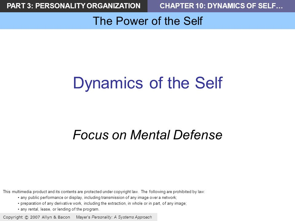 PART 3: PERSONALITY ORGANIZATIONCHAPTER 10: DYNAMICS OF SELF… The Power of the Self Copyright © 2007 Allyn & Bacon Mayers Personality: A Systems Approach Dynamics of the Self Focus on Mental Defense This multimedia product and its contents are protected under copyright law.
