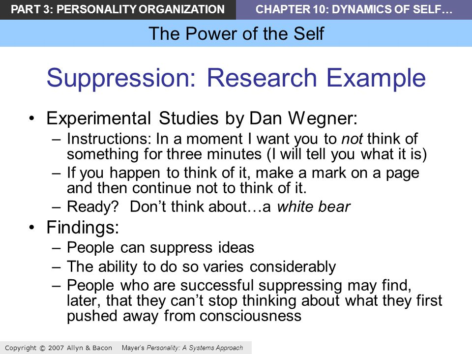 PART 3: PERSONALITY ORGANIZATIONCHAPTER 10: DYNAMICS OF SELF… The Power of the Self Copyright © 2007 Allyn & Bacon Mayers Personality: A Systems Approach Suppression: Research Example Experimental Studies by Dan Wegner: –Instructions: In a moment I want you to not think of something for three minutes (I will tell you what it is) –If you happen to think of it, make a mark on a page and then continue not to think of it.