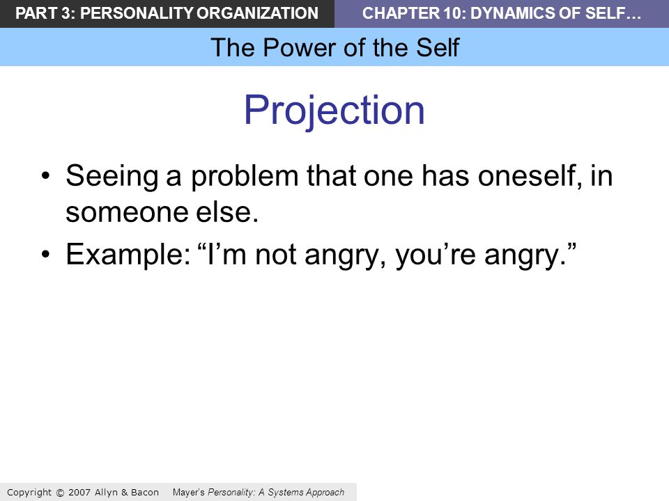 PART 3: PERSONALITY ORGANIZATIONCHAPTER 10: DYNAMICS OF SELF… The Power of the Self Copyright © 2007 Allyn & Bacon Mayers Personality: A Systems Approach Projection Seeing a problem that one has oneself, in someone else.