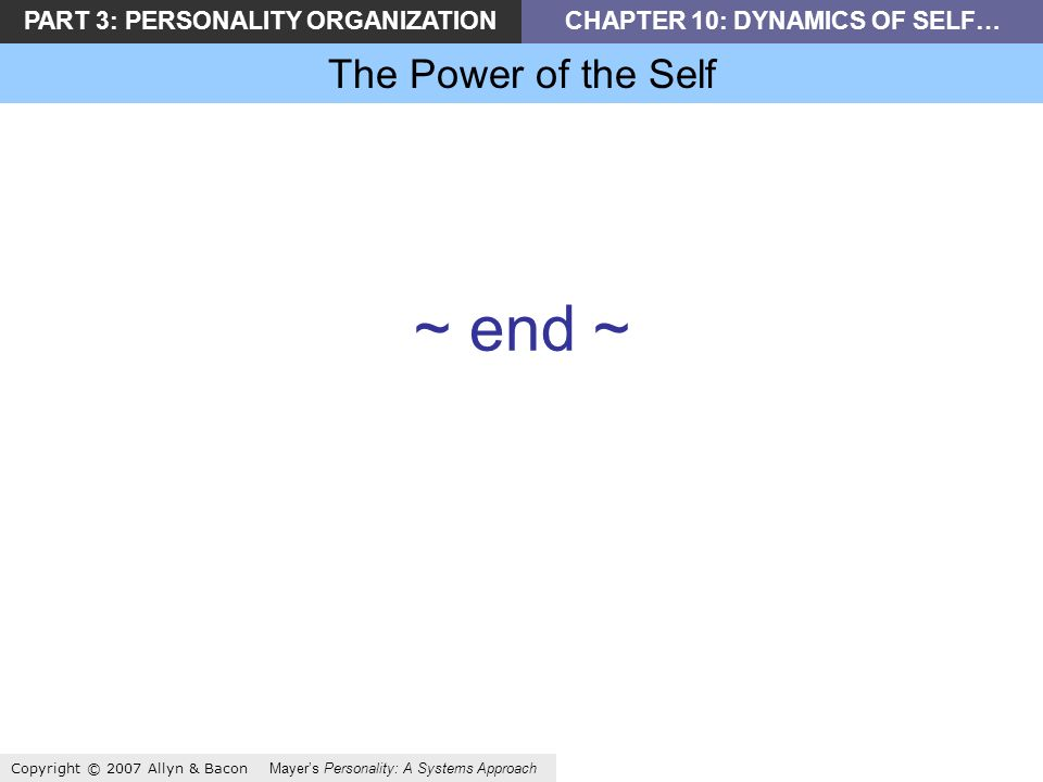 PART 3: PERSONALITY ORGANIZATIONCHAPTER 10: DYNAMICS OF SELF… The Power of the Self Copyright © 2007 Allyn & Bacon Mayers Personality: A Systems Approach ~ end ~
