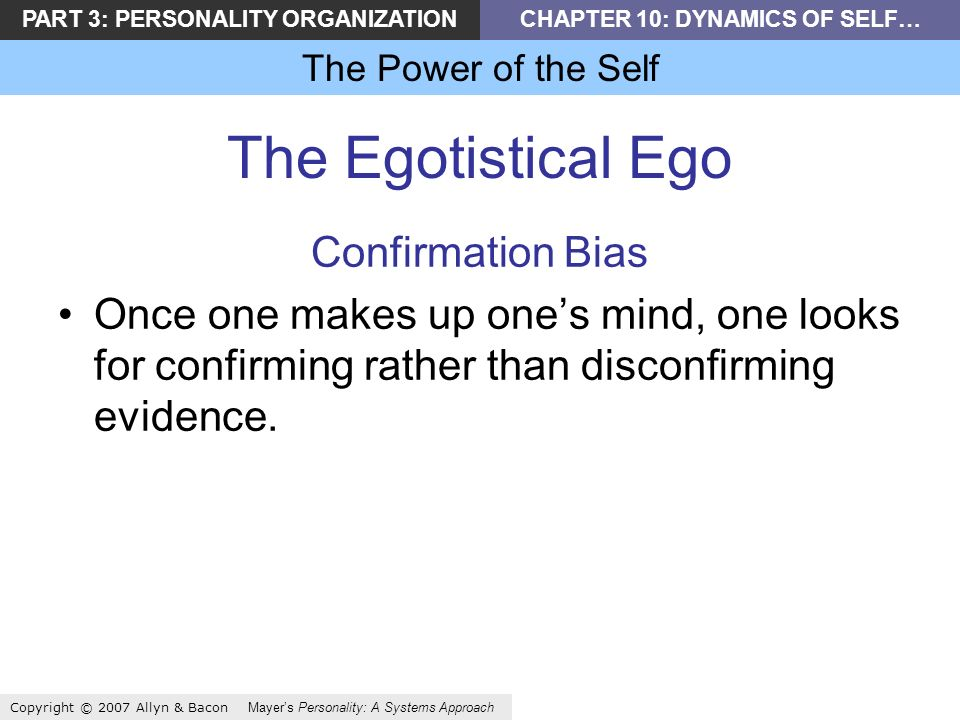 PART 3: PERSONALITY ORGANIZATIONCHAPTER 10: DYNAMICS OF SELF… The Power of the Self Copyright © 2007 Allyn & Bacon Mayers Personality: A Systems Approach The Egotistical Ego Confirmation Bias Once one makes up ones mind, one looks for confirming rather than disconfirming evidence.