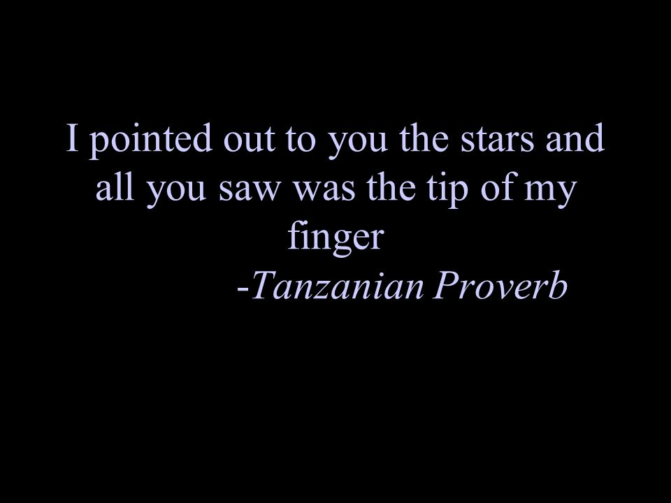 I pointed out to you the stars and all you saw was the tip of my finger -Tanzanian Proverb