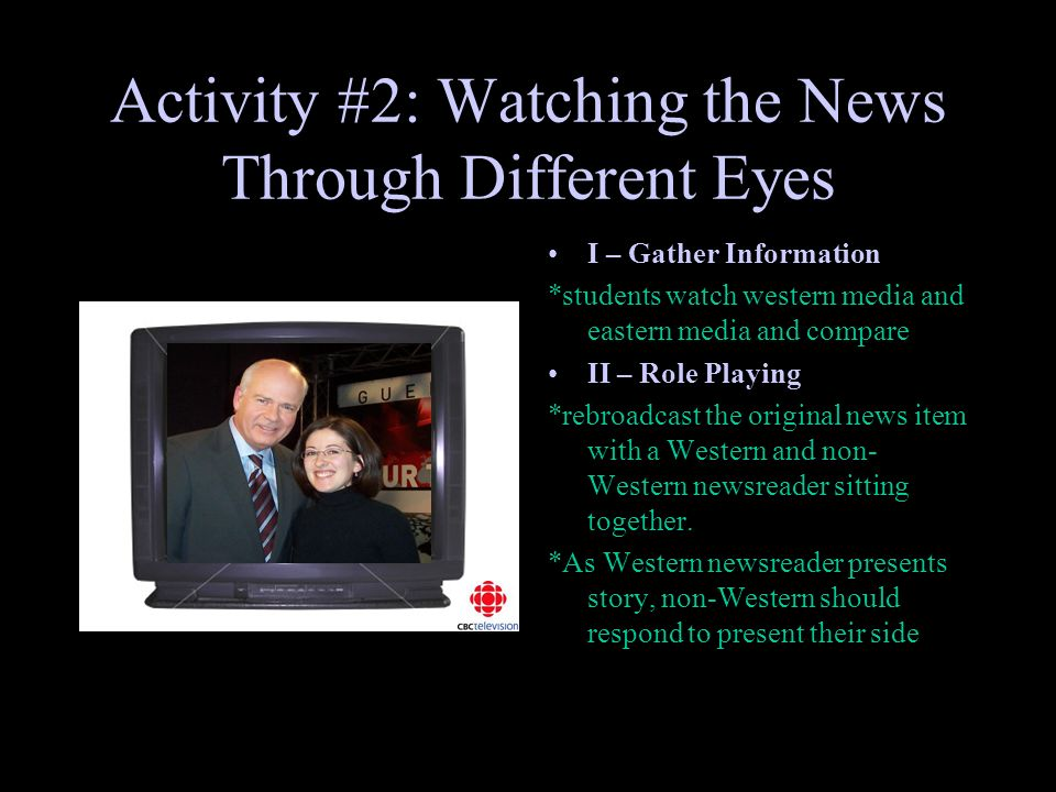 Activity #2: Watching the News Through Different Eyes I – Gather Information *students watch western media and eastern media and compare II – Role Playing *rebroadcast the original news item with a Western and non- Western newsreader sitting together.