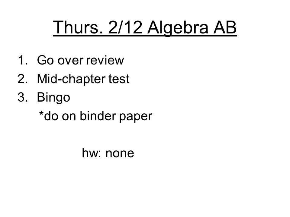 Thurs. 2/12 Algebra AB 1.Go over review 2.Mid-chapter test 3.Bingo *do on binder paper hw: none