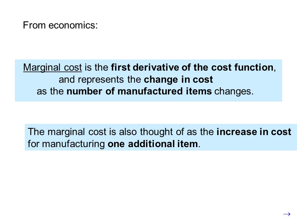 From economics: Marginal cost is the first derivative of the cost function, and represents the change in cost as the number of manufactured items changes.