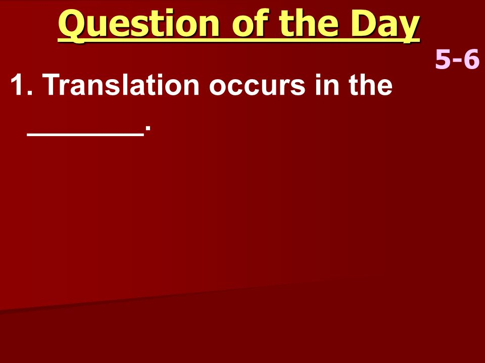 Question of the Day 5-6 1. Translation occurs in the _______.