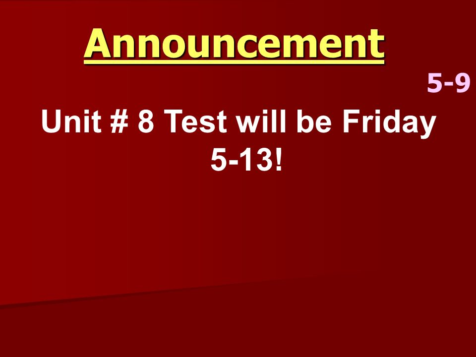 Announcement 5-9 Unit # 8 Test will be Friday 5-13!
