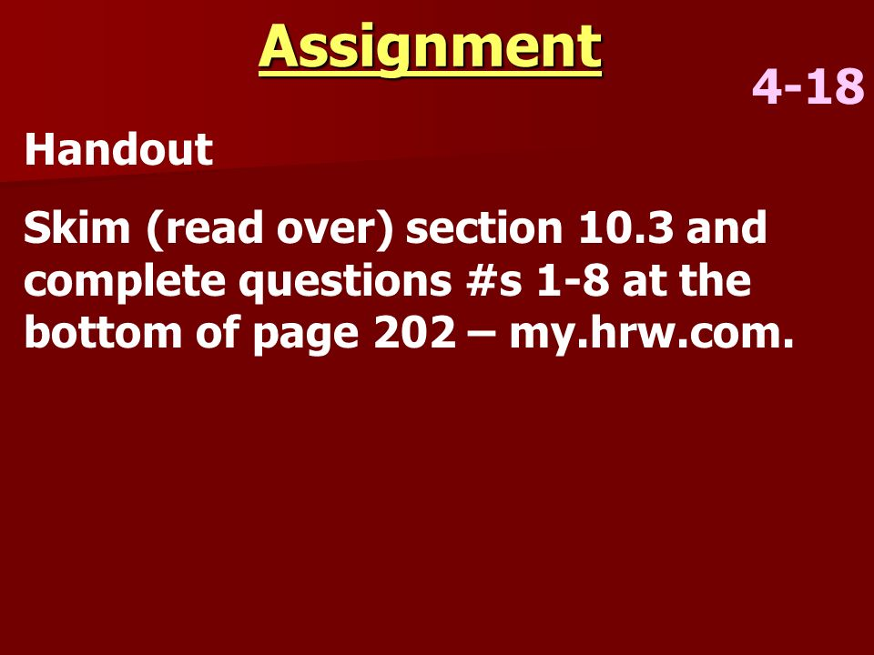 Assignment 4-18 Handout Skim (read over) section 10.3 and complete questions #s 1-8 at the bottom of page 202 – my.hrw.com.