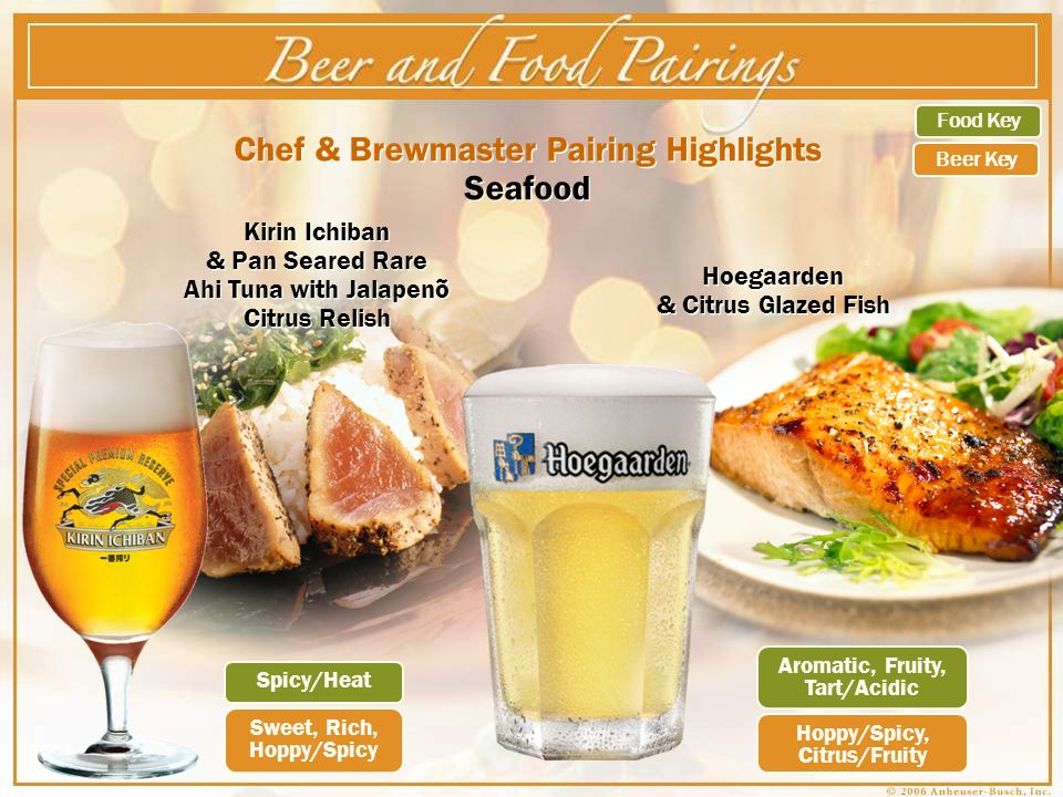 Chef & Brewmaster Pairing Highlights Seafood Spicy/Heat Sweet, Rich, Hoppy/Spicy Hoppy/Spicy, Citrus/Fruity Aromatic, Fruity, Tart/Acidic Kirin Ichiban & Pan Seared Rare Ahi Tuna with Jalapeno Citrus Relish ~ ~ Food Key Beer Key Hoegaarden & Citrus Glazed Fish