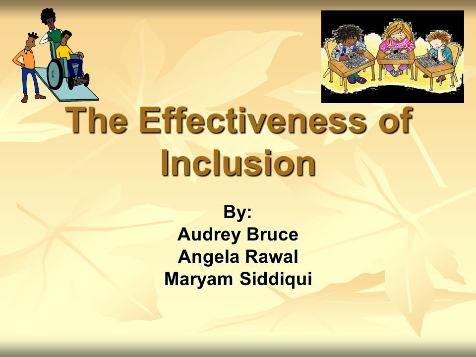 The Effectiveness of Inclusion By: Audrey Bruce Angela Rawal Maryam Siddiqui