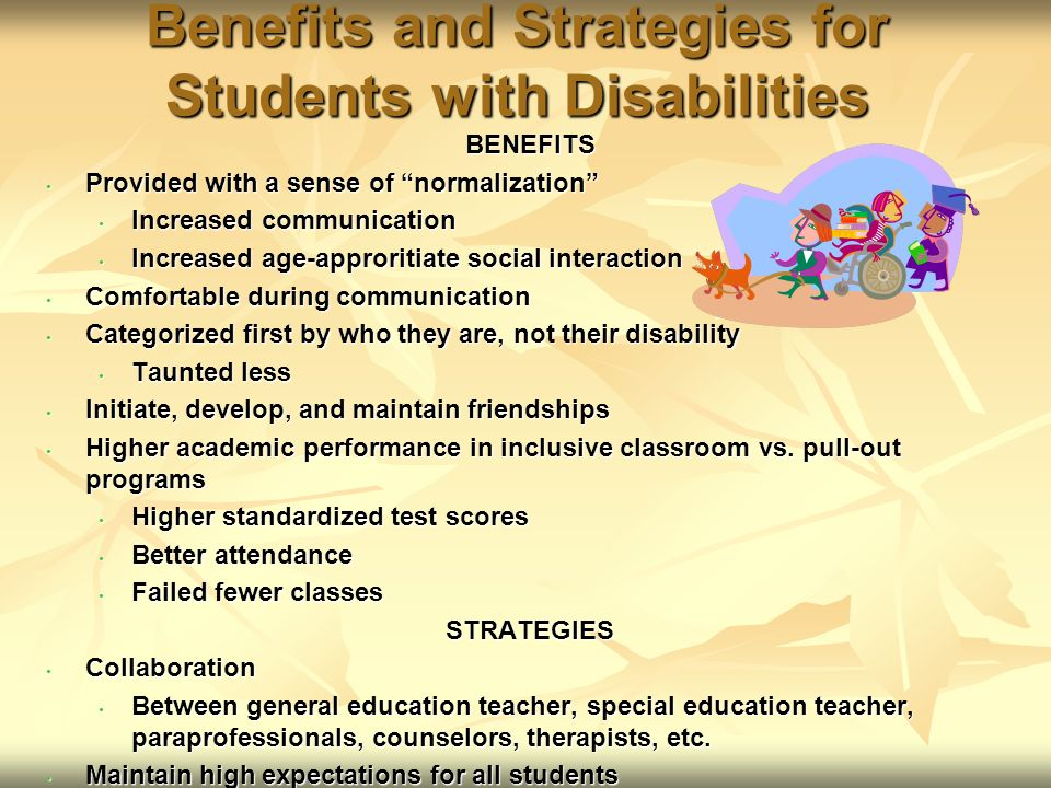 Benefits and Strategies for Students with Disabilities BENEFITS Provided with a sense of normalization Provided with a sense of normalization Increased communication Increased communication Increased age-approritiate social interaction Increased age-approritiate social interaction Comfortable during communication Comfortable during communication Categorized first by who they are, not their disability Categorized first by who they are, not their disability Taunted less Taunted less Initiate, develop, and maintain friendships Initiate, develop, and maintain friendships Higher academic performance in inclusive classroom vs.