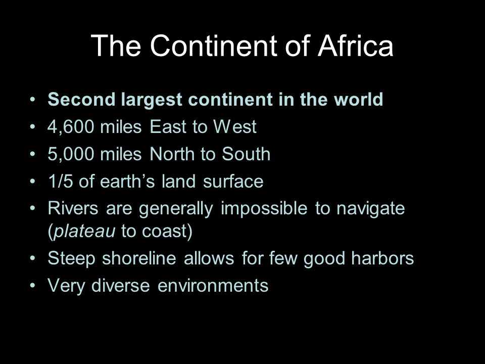 The Continent of Africa Second largest continent in the world 4,600 miles East to West 5,000 miles North to South 1/5 of earths land surface Rivers are generally impossible to navigate (plateau to coast) Steep shoreline allows for few good harbors Very diverse environments