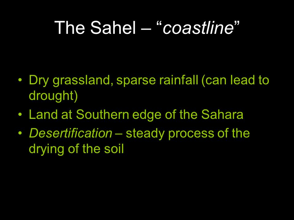 The Sahel – coastline Dry grassland, sparse rainfall (can lead to drought) Land at Southern edge of the Sahara Desertification – steady process of the drying of the soil