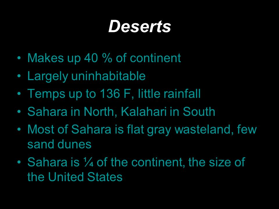Deserts Makes up 40 % of continent Largely uninhabitable Temps up to 136 F, little rainfall Sahara in North, Kalahari in South Most of Sahara is flat gray wasteland, few sand dunes Sahara is ¼ of the continent, the size of the United States